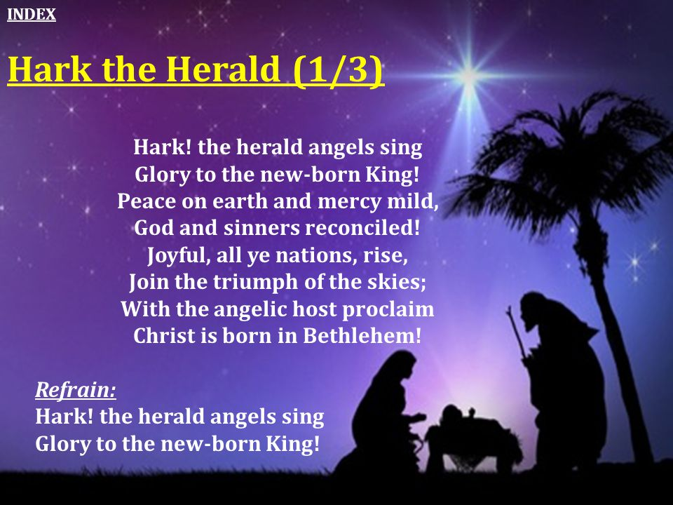 Hark the Herald (1/3) Hark! the herald angels sing Glory to the new-born King! Peace on earth and mercy mild, God and sinners reconciled! Joyful, all