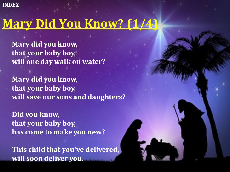 Mary Did You Know? (1/4) Mary did you know, that your baby boy, will one day walk on water? Mary did you know, that your baby boy, will save our sons