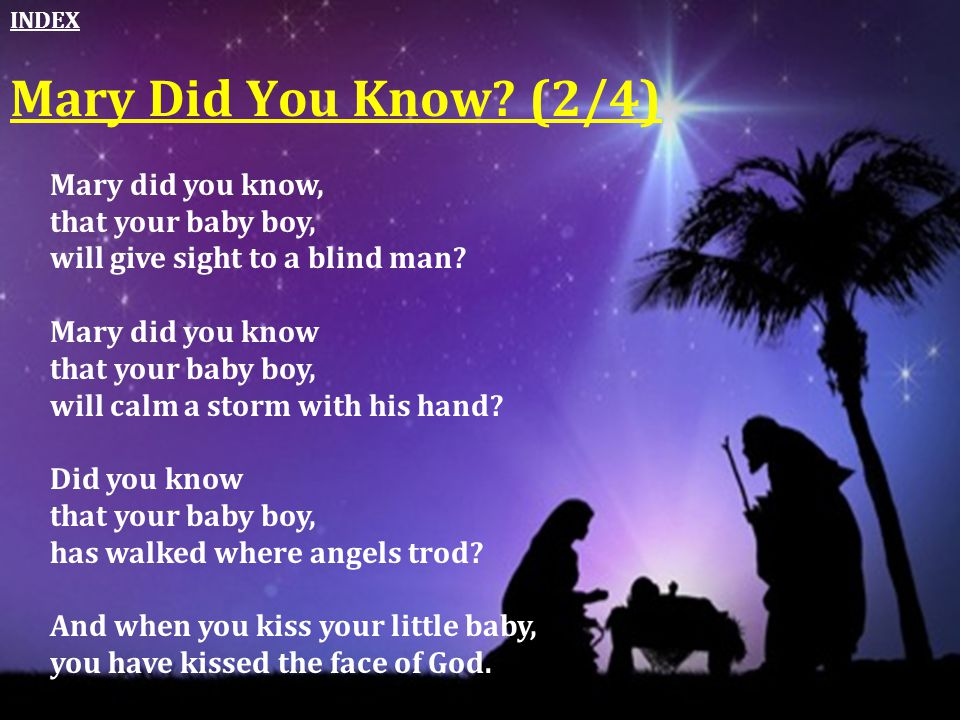 Mary Did You Know? (2/4) Mary did you know, that your baby boy, will give sight to a blind man? Mary did you know that your baby boy, will calm a stor