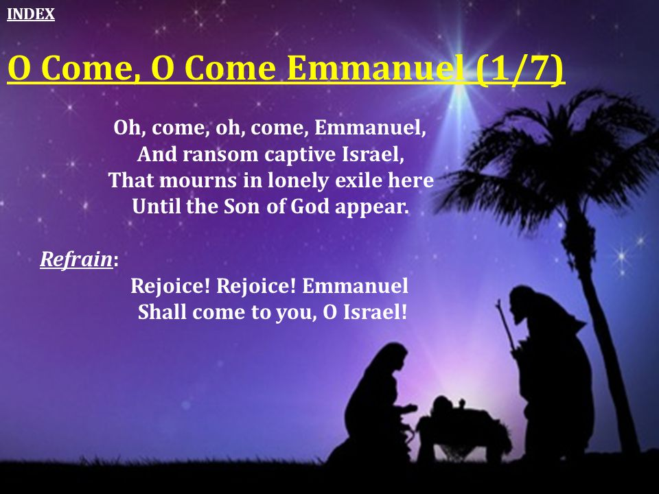 Oh, come, oh, come, Emmanuel, And ransom captive Israel, That mourns in lonely exile here Until the Son of God appear. Refrain: Rejoice! Rejoice! Emma
