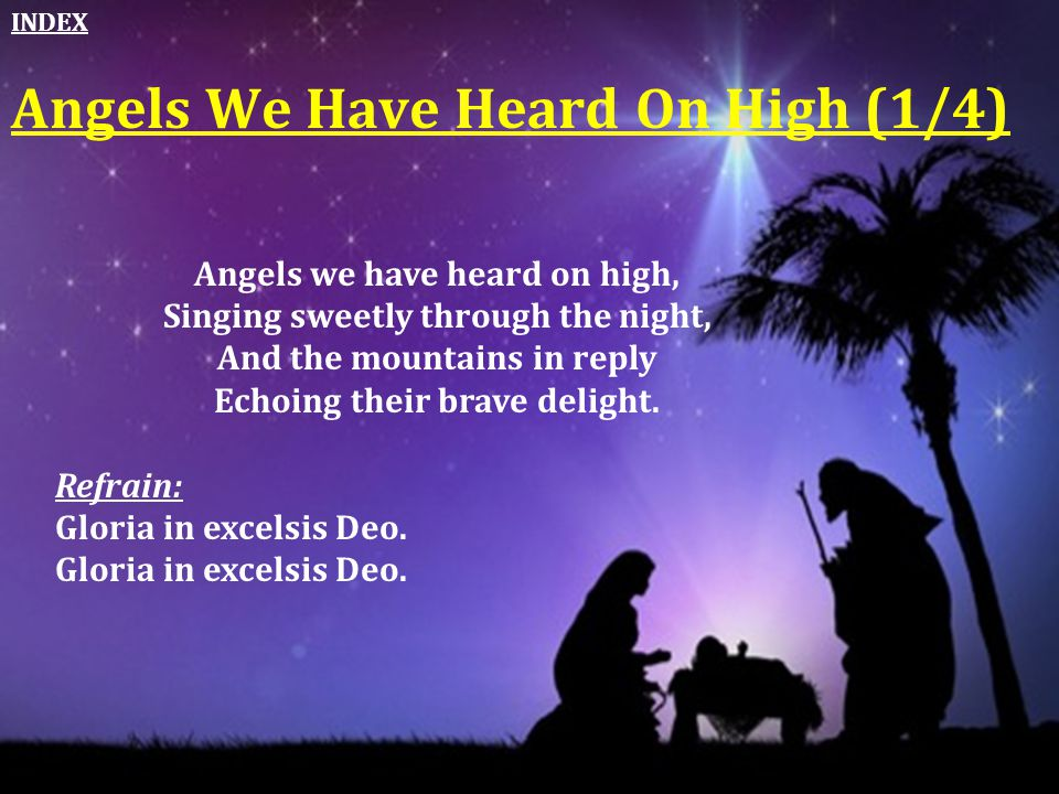 Angels We Have Heard On High (1/4) Angels we have heard on high, Singing sweetly through the night, And the mountains in reply Echoing their brave del