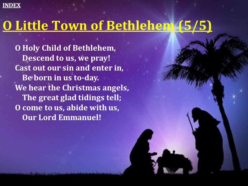 O Holy Child of Bethlehem, Descend to us, we pray! Cast out our sin and enter in, Be born in us to-day. We hear the Christmas angels, The great glad t