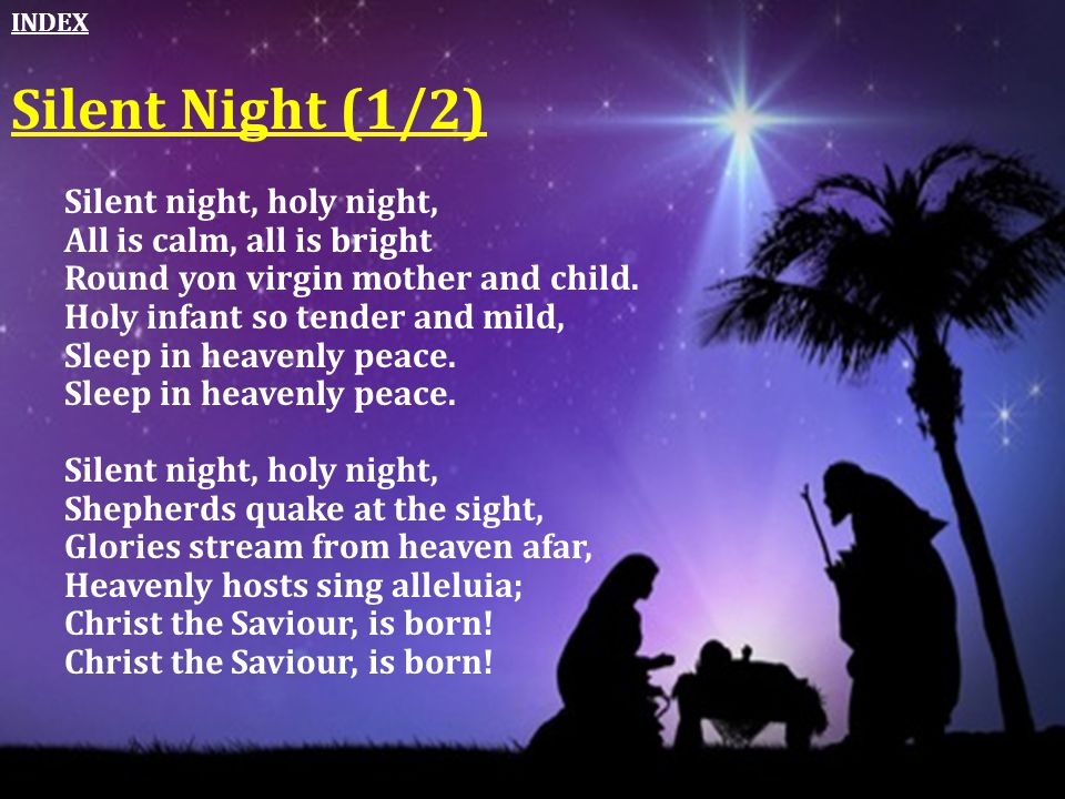 Silent night, holy night, All is calm, all is bright Round yon virgin mother and child. Holy infant so tender and mild, Sleep in heavenly peace. Silen