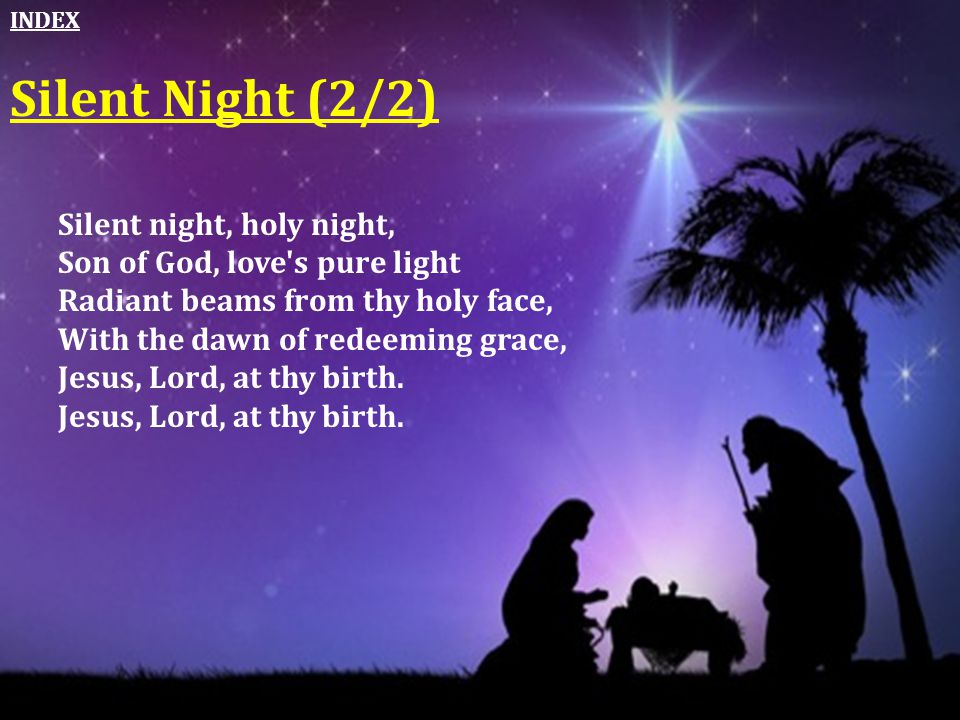 Silent night, holy night, Son of God, love's pure light Radiant beams from thy holy face, With the dawn of redeeming grace, Jesus, Lord, at thy birth.