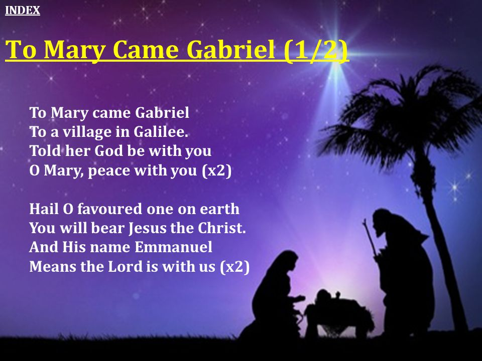 To Mary came Gabriel To a village in Galilee. Told her God be with you O Mary, peace with you (x2) Hail O favoured one on earth You will bear Jesus th