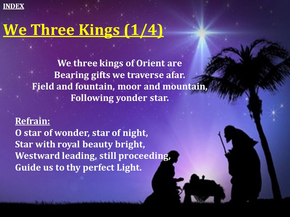 We Three Kings (1/4) We three kings of Orient are Bearing gifts we traverse afar. Field and fountain, moor and mountain, Following yonder star. Refrai