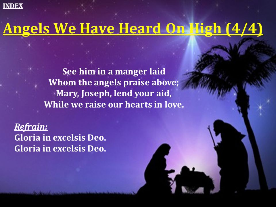 Angels We Have Heard On High (4/4) See him in a manger laid Whom the angels praise above; Mary, Joseph, lend your aid, While we raise our hearts in lo