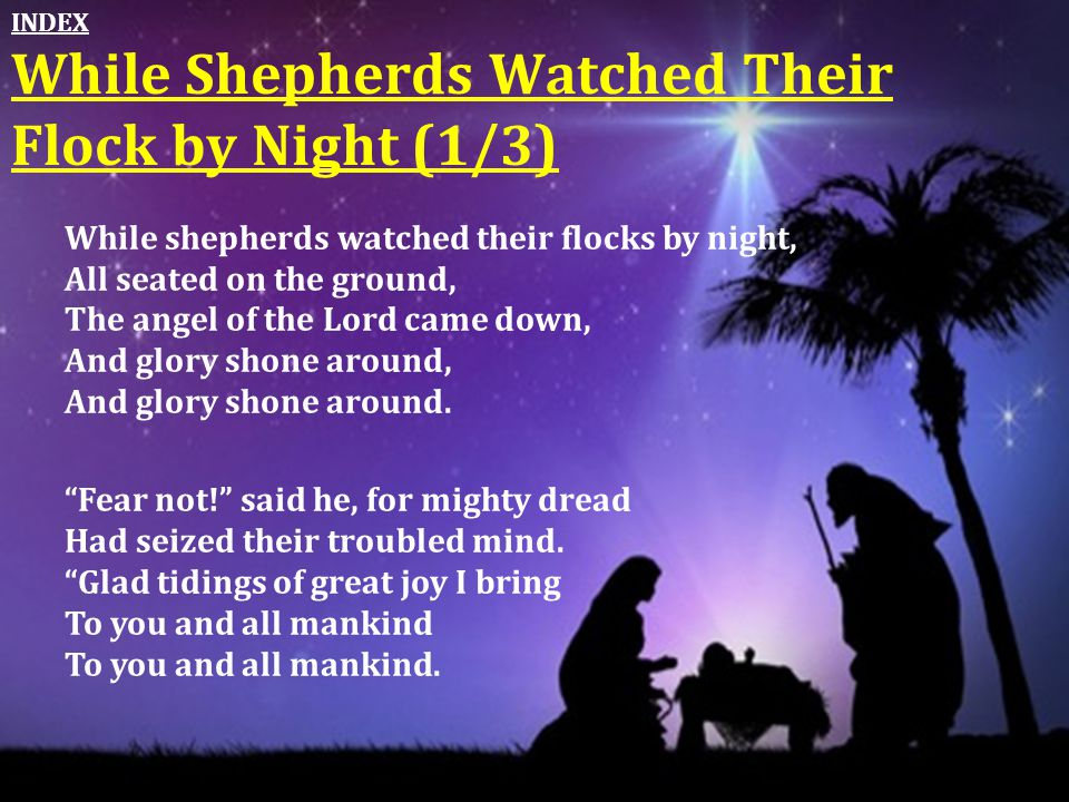 While shepherds watched their flocks by night, All seated on the ground, The angel of the Lord came down, And glory shone around, And glory shone arou