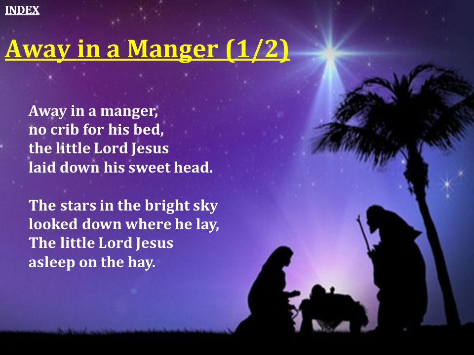 Away in a manger, no crib for his bed, the little Lord Jesus laid down his sweet head. The stars in the bright sky looked down where he lay, The littl
