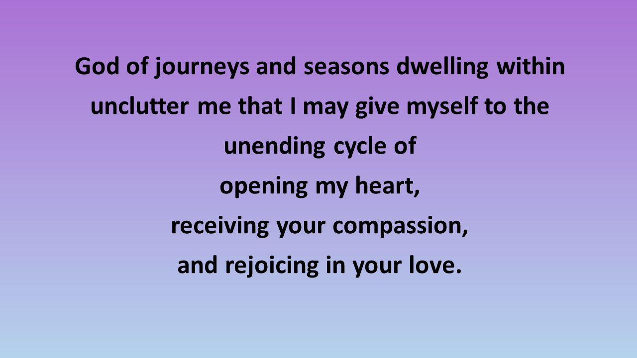 God of journeys and seasons dwelling within unclutter me that I may give myself to the unending cycle of opening my heart, receiving your compassion, and rejoicing in your love.
