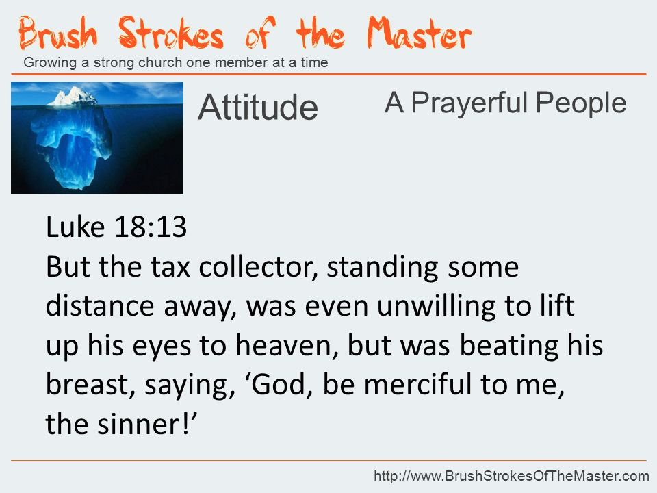 Growing a strong church one member at a time http://www.BrushStrokesOfTheMaster.com Luke 18:13 But the tax collector, standing some distance away, was even unwilling to lift up his eyes to heaven, but was beating his breast, saying, 'God, be merciful to me, the sinner!' Attitude A Prayerful People