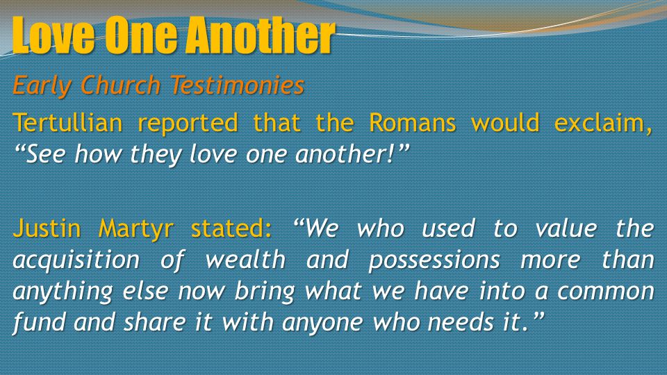 Love One Another Early Church Testimonies Tertullian reported that the Romans would exclaim, See how they love one another! Justin Martyr stated: We who used to value the acquisition of wealth and possessions more than anything else now bring what we have into a common fund and share it with anyone who needs it.