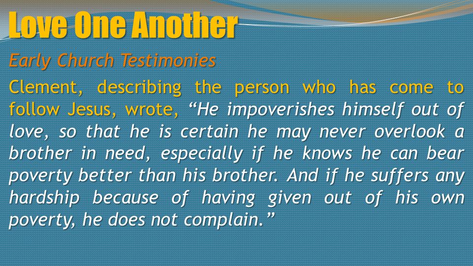 Love One Another Early Church Testimonies Clement, describing the person who has come to follow Jesus, wrote, He impoverishes himself out of love, so that he is certain he may never overlook a brother in need, especially if he knows he can bear poverty better than his brother.