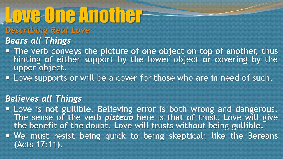 Love One Another Describing Real Love Bears all Things The verb conveys the picture of one object on top of another, thus hinting of either support by the lower object or covering by the upper object.