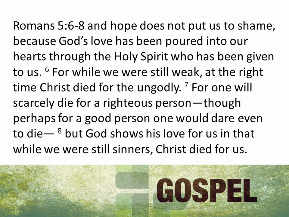 Romans 5:6-8 and hope does not put us to shame, because God's love has been poured into our hearts through the Holy Spirit who has been given to us.