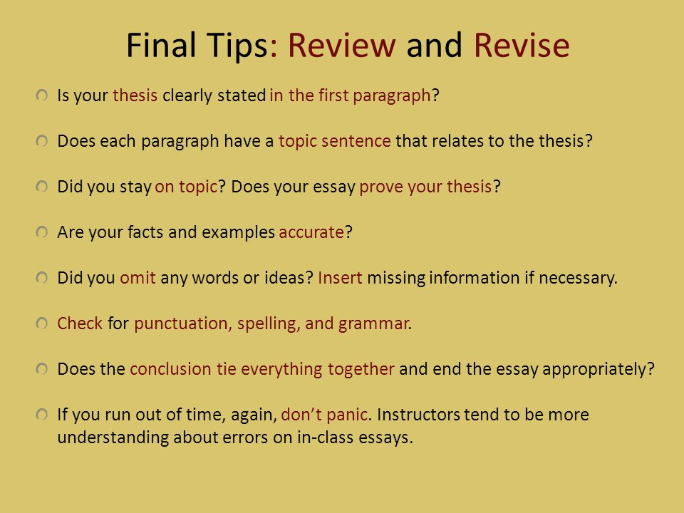 Final Tips: Review and Revise Is your thesis clearly stated in the first paragraph? Does each paragraph have a topic sentence that relates to the thes