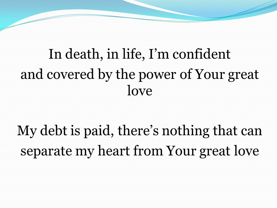 In death, in life, I'm confident and covered by the power of Your great love My debt is paid, there's nothing that can separate my heart from Your gre