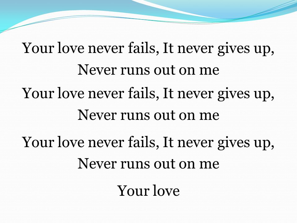 Your love never fails, It never gives up, Never runs out on me Your love never fails, It never gives up, Never runs out on me Your love never fails, I