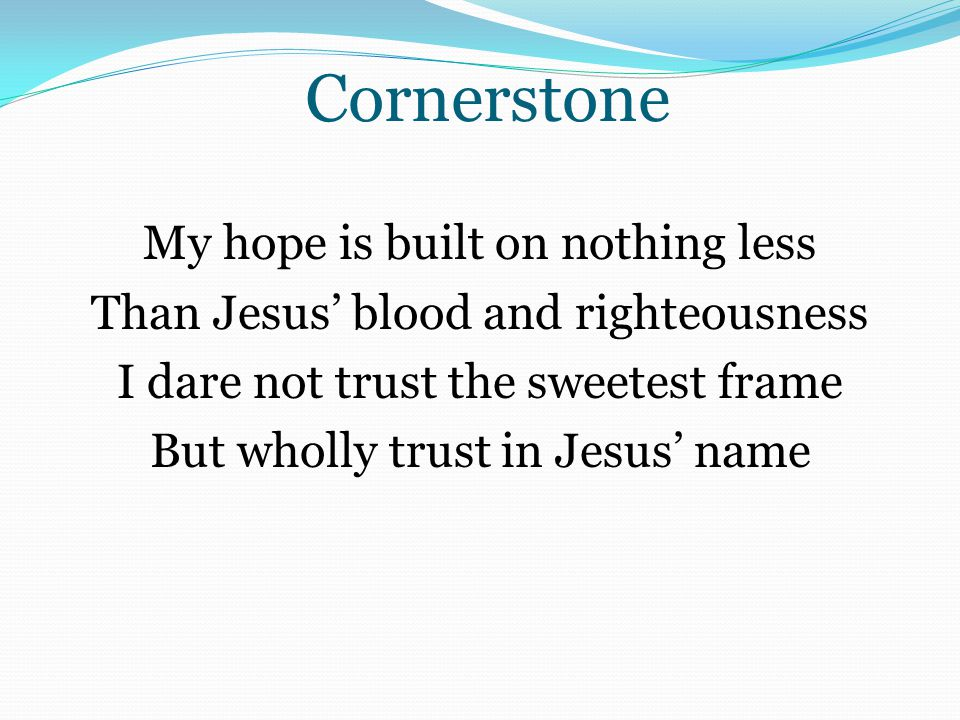 Cornerstone My hope is built on nothing less Than Jesus' blood and righteousness I dare not trust the sweetest frame But wholly trust in Jesus' name