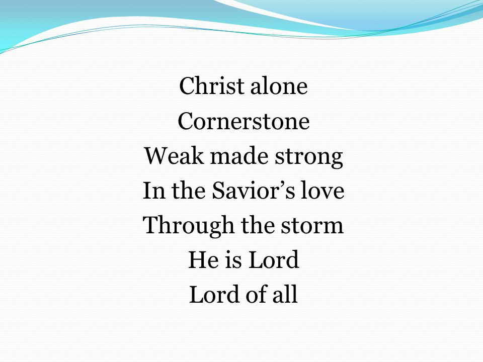 Christ alone Cornerstone Weak made strong In the Savior's love Through the storm He is Lord Lord of all