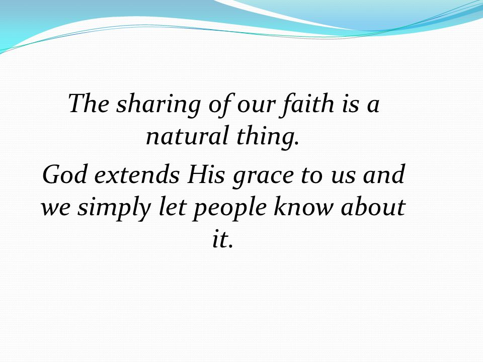 The sharing of our faith is a natural thing. God extends His grace to us and we simply let people know about it.