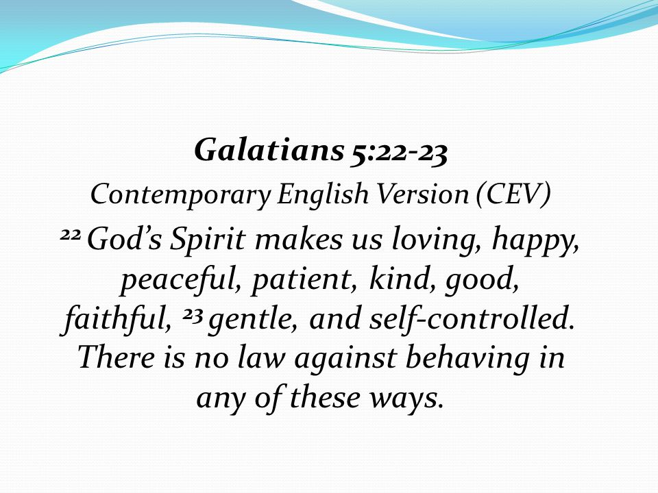 Galatians 5:22-23 Contemporary English Version (CEV) 22 God's Spirit makes us loving, happy, peaceful, patient, kind, good, faithful, 23 gentle, and s