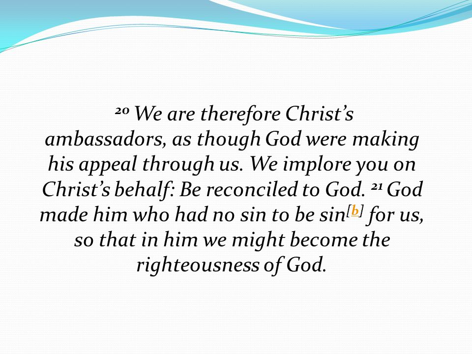 20 We are therefore Christ's ambassadors, as though God were making his appeal through us. We implore you on Christ's behalf: Be reconciled to God. 21
