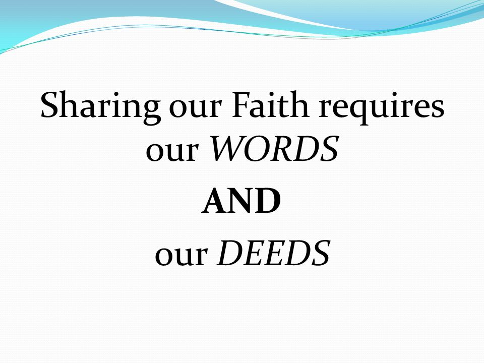 Sharing our Faith requires our WORDS AND our DEEDS