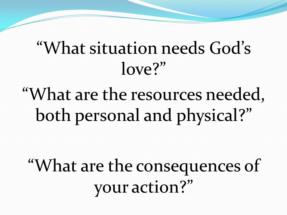 """What situation needs God's love?"" ""What are the resources needed, both personal and physical?"" ""What are the consequences of your action?"""