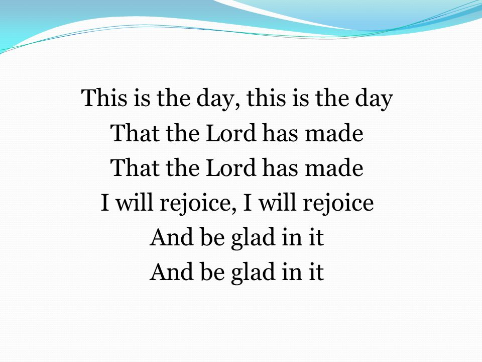This is the day, this is the day That the Lord has made I will rejoice, I will rejoice And be glad in it