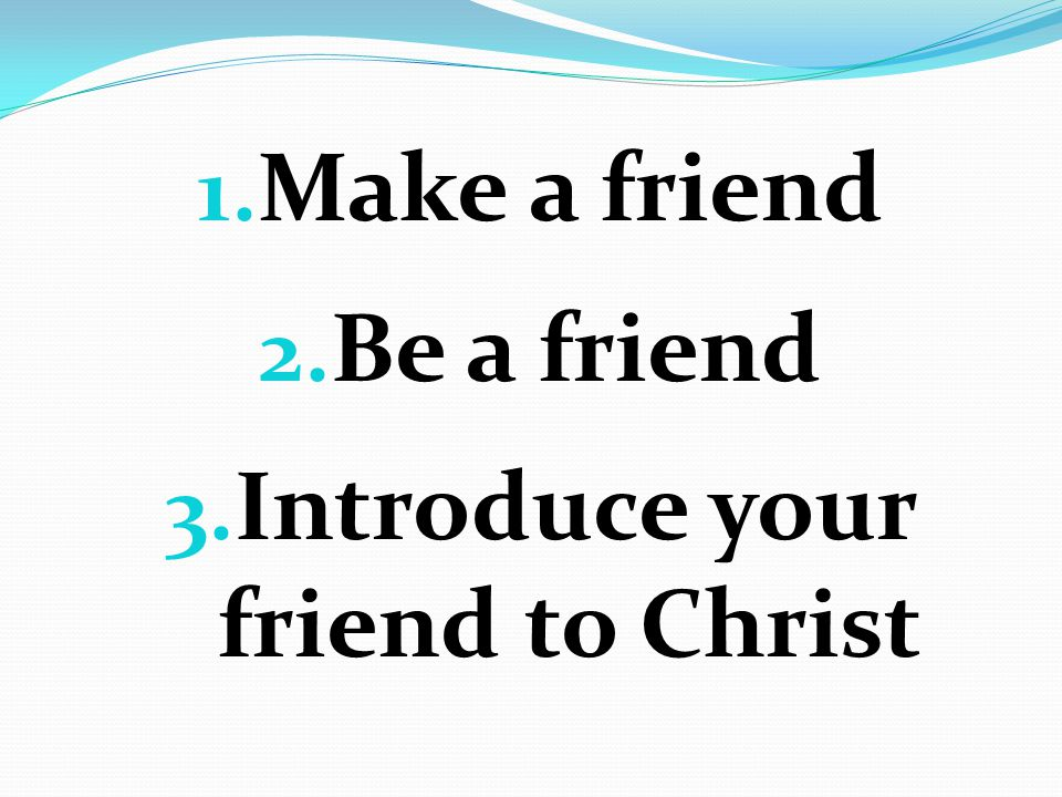 1. Make a friend 2. Be a friend 3. Introduce your friend to Christ