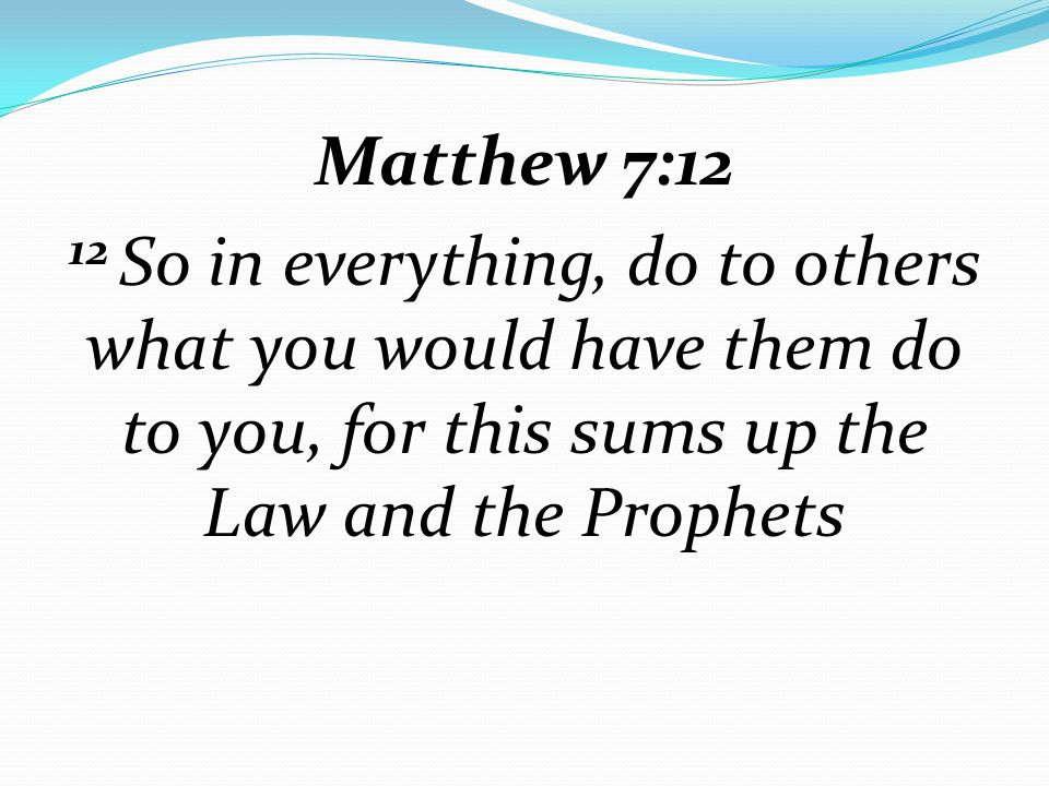 Matthew 7:12 12 So in everything, do to others what you would have them do to you, for this sums up the Law and the Prophets
