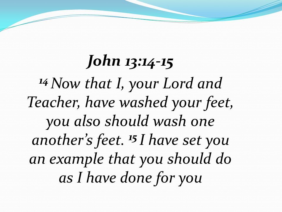 John 13:14-15 14 Now that I, your Lord and Teacher, have washed your feet, you also should wash one another's feet. 15 I have set you an example that
