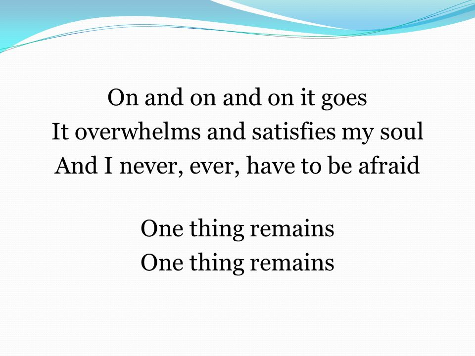 On and on and on it goes It overwhelms and satisfies my soul And I never, ever, have to be afraid One thing remains