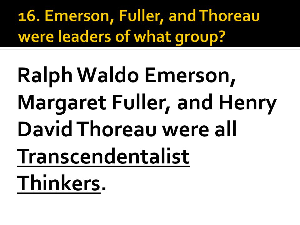 Ralph Waldo Emerson, Margaret Fuller, and Henry David Thoreau were all Transcendentalist Thinkers.