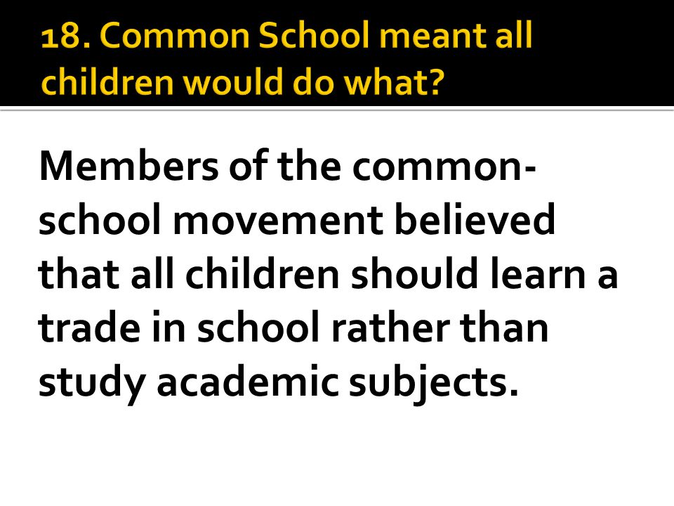 Members of the common- school movement believed that all children should learn a trade in school rather than study academic subjects.