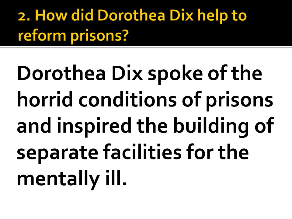 Dorothea Dix spoke of the horrid conditions of prisons and inspired the building of separate facilities for the mentally ill.