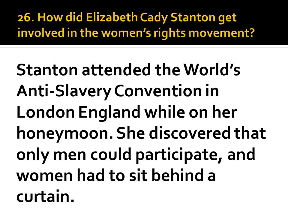 Stanton attended the World's Anti-Slavery Convention in London England while on her honeymoon. She discovered that only men could participate, and wom