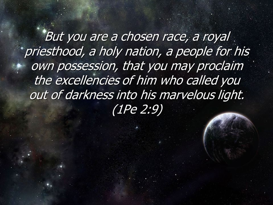 But you are a chosen race, a royal priesthood, a holy nation, a people for his own possession, that you may proclaim the excellencies of him who calle
