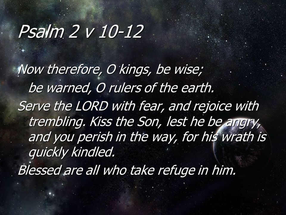 Psalm 2 v 10-12 Now therefore, O kings, be wise; be warned, O rulers of the earth. Serve the LORD with fear, and rejoice with trembling. Kiss the Son,