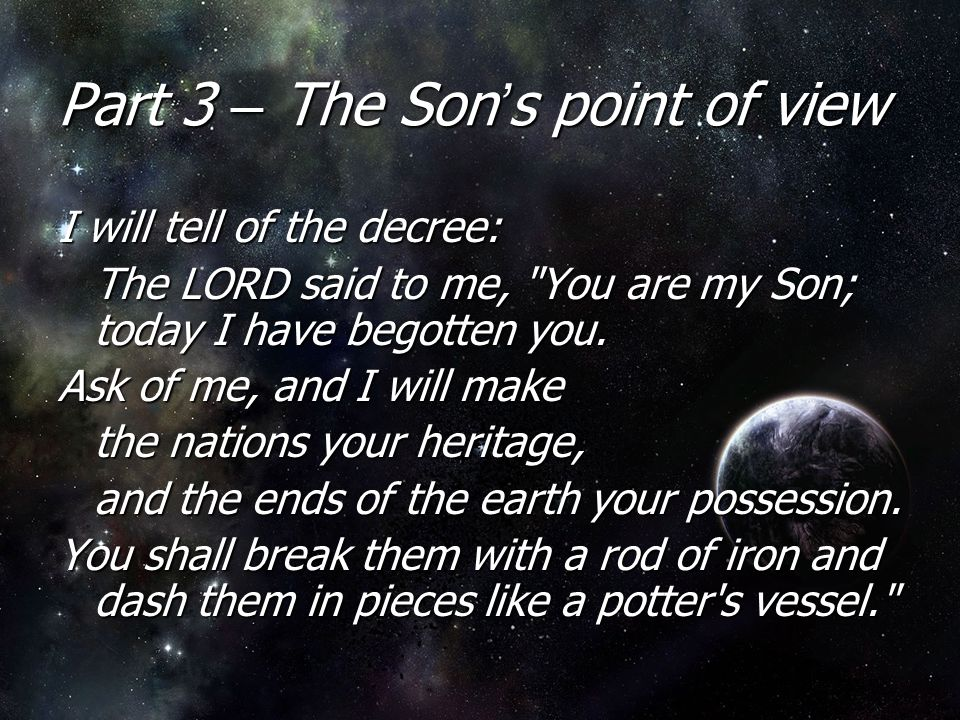 Part 3 – The Son ' s point of view I will tell of the decree: The LORD said to me, You are my Son; today I have begotten you.
