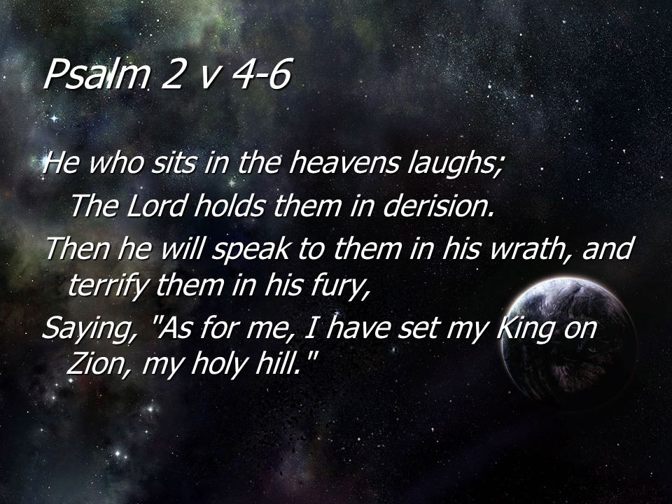 Psalm 2 v 4-6 He who sits in the heavens laughs; The Lord holds them in derision. Then he will speak to them in his wrath, and terrify them in his fur