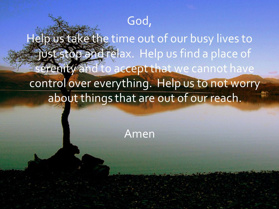 God, Help us take the time out of our busy lives to just stop and relax.