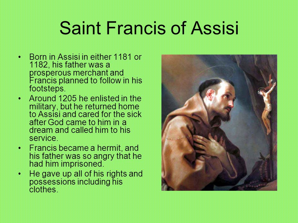 Saint Francis of Assisi Born in Assisi in either 1181 or 1182, his father was a prosperous merchant and Francis planned to follow in his footsteps.