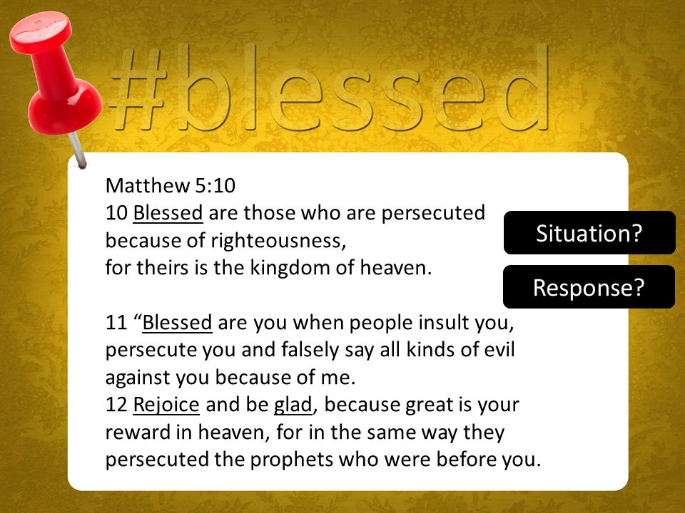 Matthew 5:10 10 Blessed are those who are persecuted because of righteousness, for theirs is the kingdom of heaven.