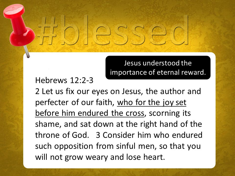 Hebrews 12:2-3 2 Let us fix our eyes on Jesus, the author and perfecter of our faith, who for the joy set before him endured the cross, scorning its shame, and sat down at the right hand of the throne of God.