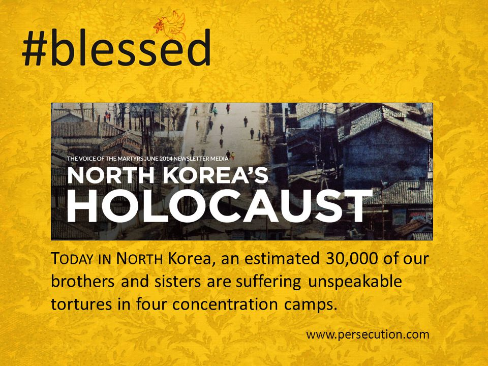 T ODAY IN N ORTH Korea, an estimated 30,000 of our brothers and sisters are suffering unspeakable tortures in four concentration camps.