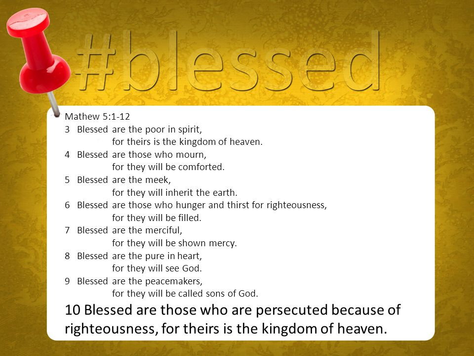 Mathew 5:1-12 3 Blessed are the poor in spirit, for theirs is the kingdom of heaven.