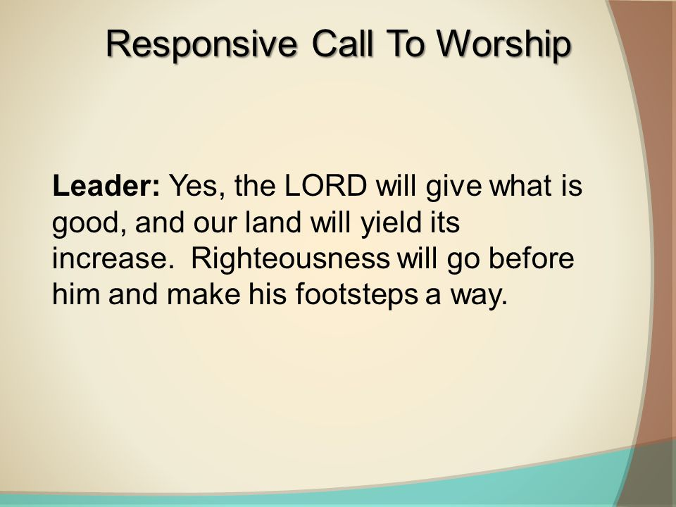 Leader: Yes, the LORD will give what is good, and our land will yield its increase. Righteousness will go before him and make his footsteps a way. Res