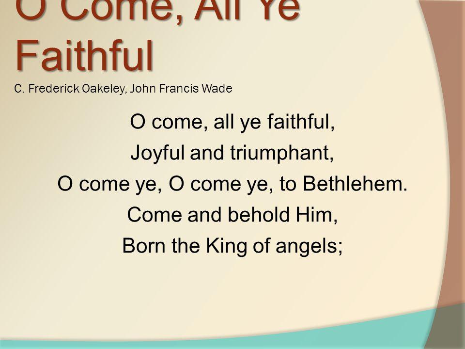 O come, all ye faithful, Joyful and triumphant, O come ye, O come ye, to Bethlehem. Come and behold Him, Born the King of angels; O Come, All Ye Faith